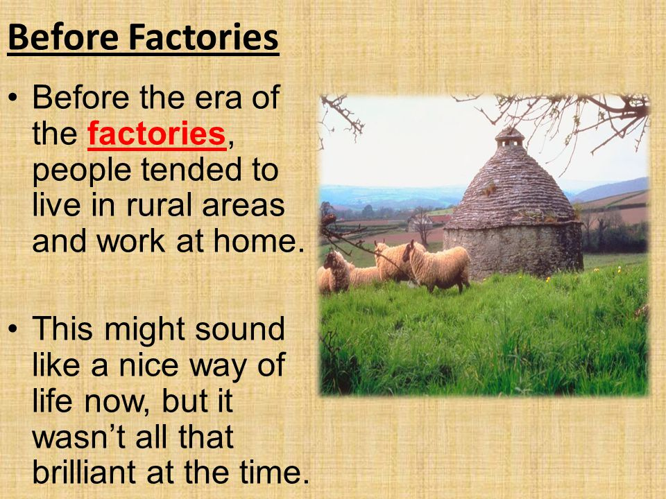 Before Factories Before the era of the factories, people tended to live in rural areas and work at home.