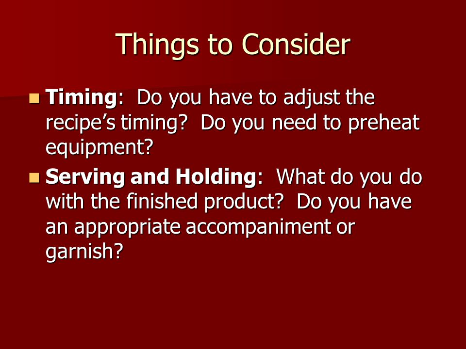 Things to Consider Timing: Do you have to adjust the recipe's timing Do you need to preheat equipment