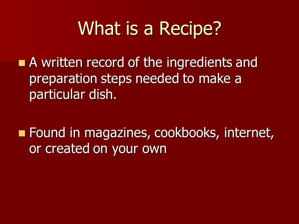 What is a Recipe A written record of the ingredients and preparation steps needed to make a particular dish.