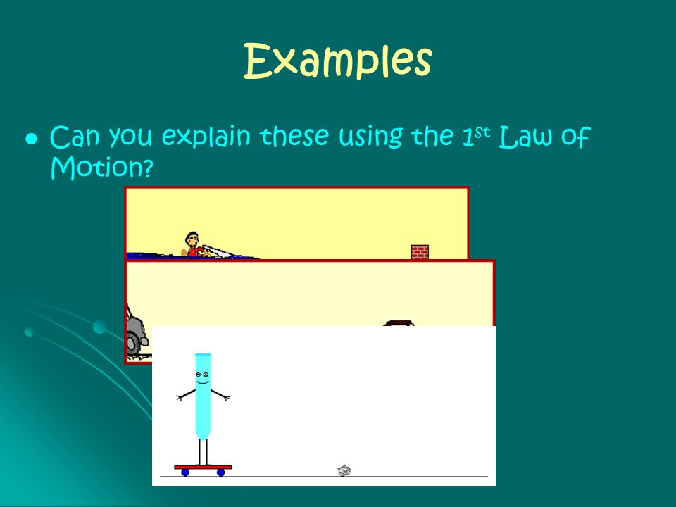 Examples Can you explain these using the 1st Law of Motion