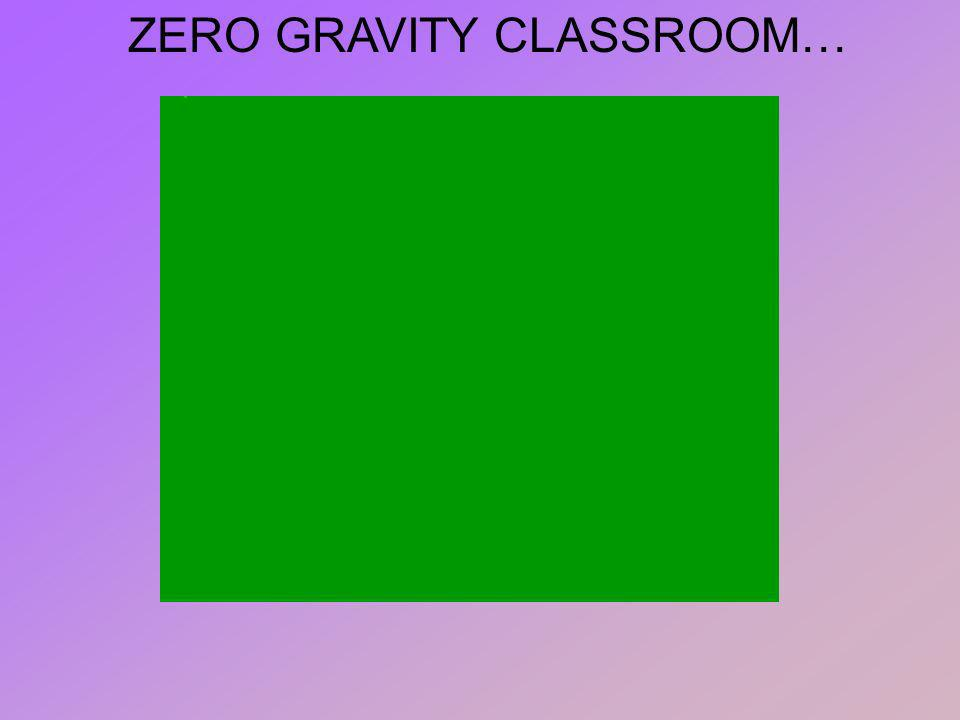 ZERO GRAVITY CLASSROOM…