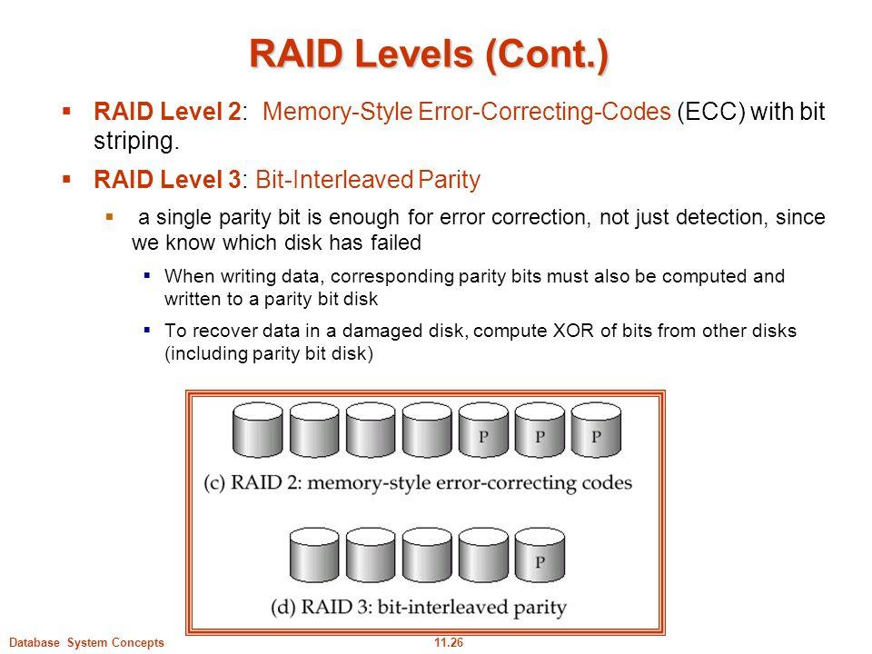 RAID Levels (Cont.) RAID Level 2: Memory-Style Error-Correcting-Codes (ECC) with bit striping. RAID Level 3: Bit-Interleaved Parity.