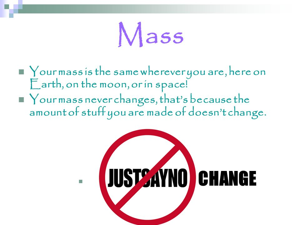 Mass Your mass is the same wherever you are, here on Earth, on the moon, or in space!