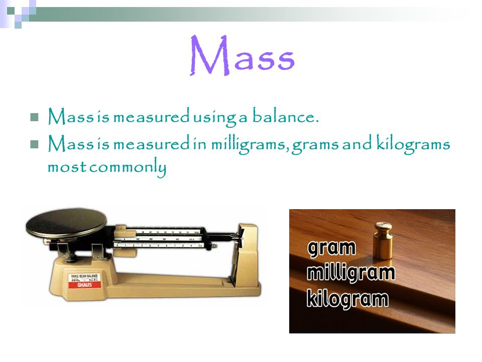 Mass Mass is measured using a balance.