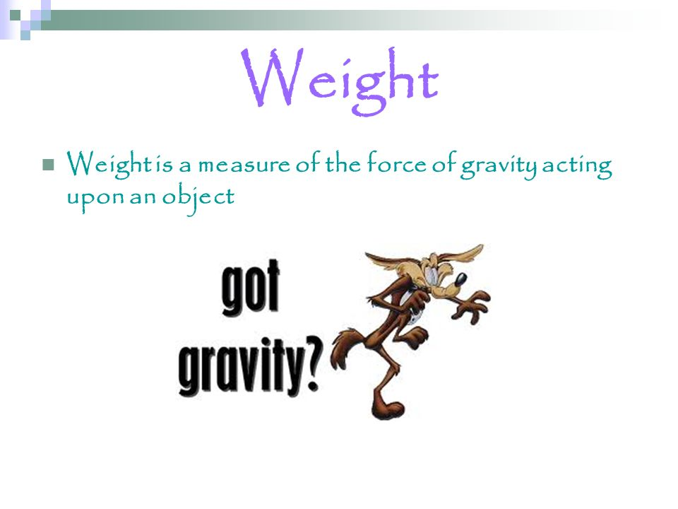 Weight Weight is a measure of the force of gravity acting upon an object