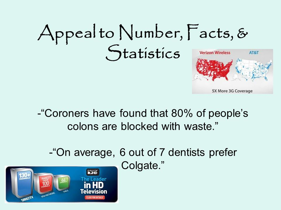 Appeal to Number, Facts, & Statistics - Coroners have found that 80% of people's colons are blocked with waste. - On average, 6 out of 7 dentists prefer Colgate.