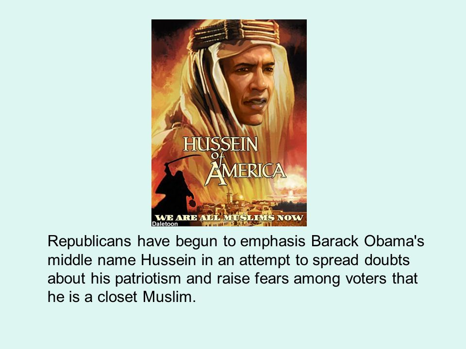 Republicans have begun to emphasis Barack Obama s middle name Hussein in an attempt to spread doubts about his patriotism and raise fears among voters that he is a closet Muslim.