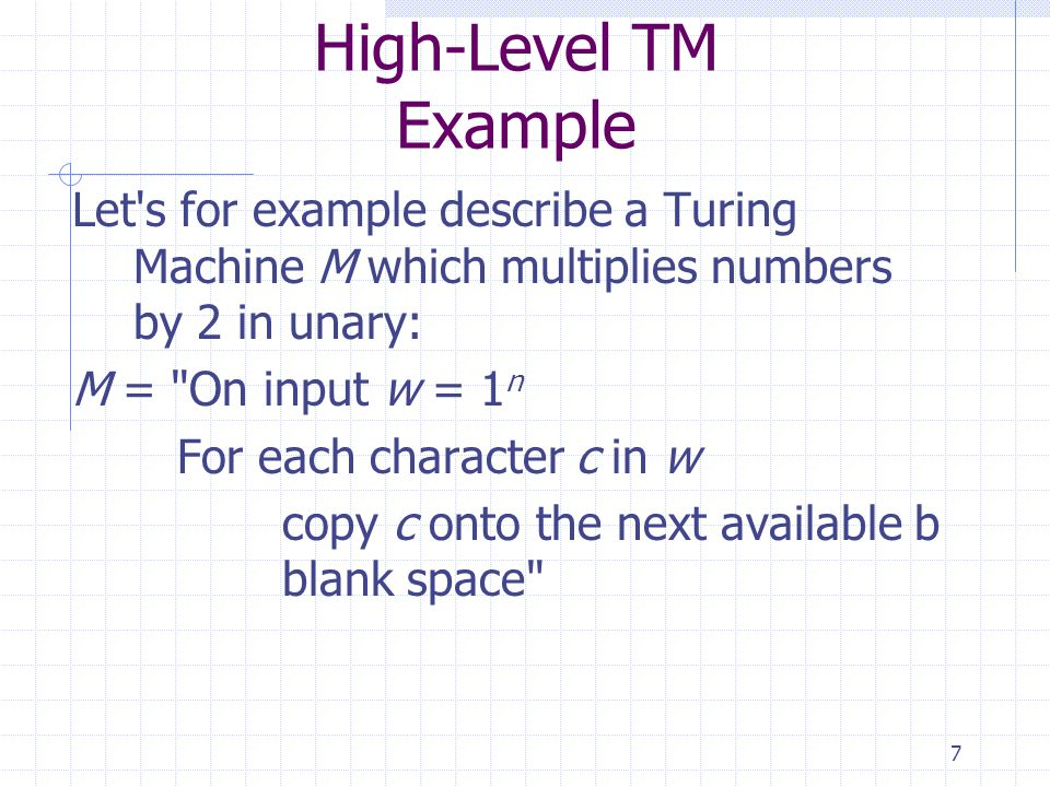 High-Level TM Example Let s for example describe a Turing Machine M which multiplies numbers by 2 in unary:
