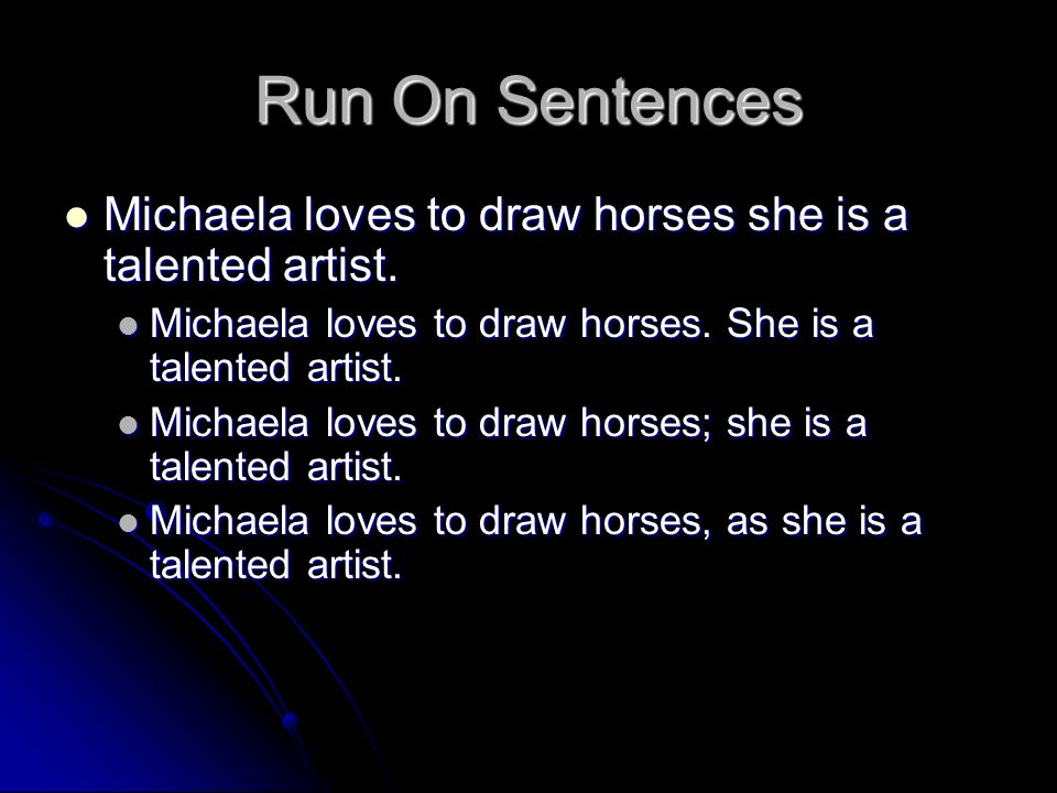 Run On Sentences Michaela loves to draw horses she is a talented artist. Michaela loves to draw horses. She is a talented artist.