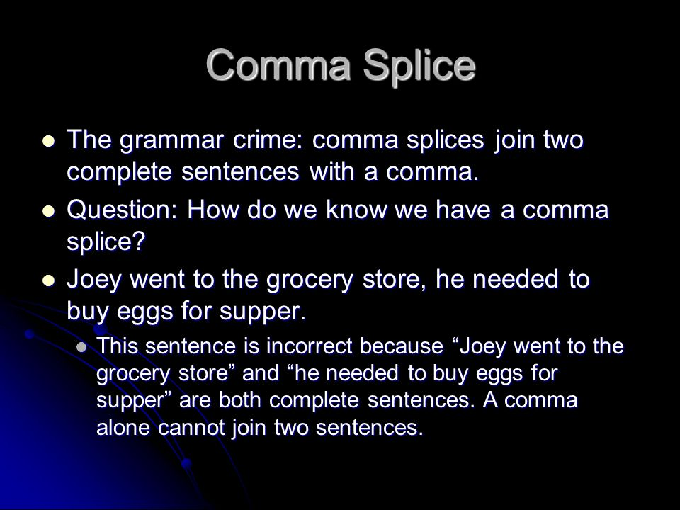 Comma Splice The grammar crime: comma splices join two complete sentences with a comma. Question: How do we know we have a comma splice