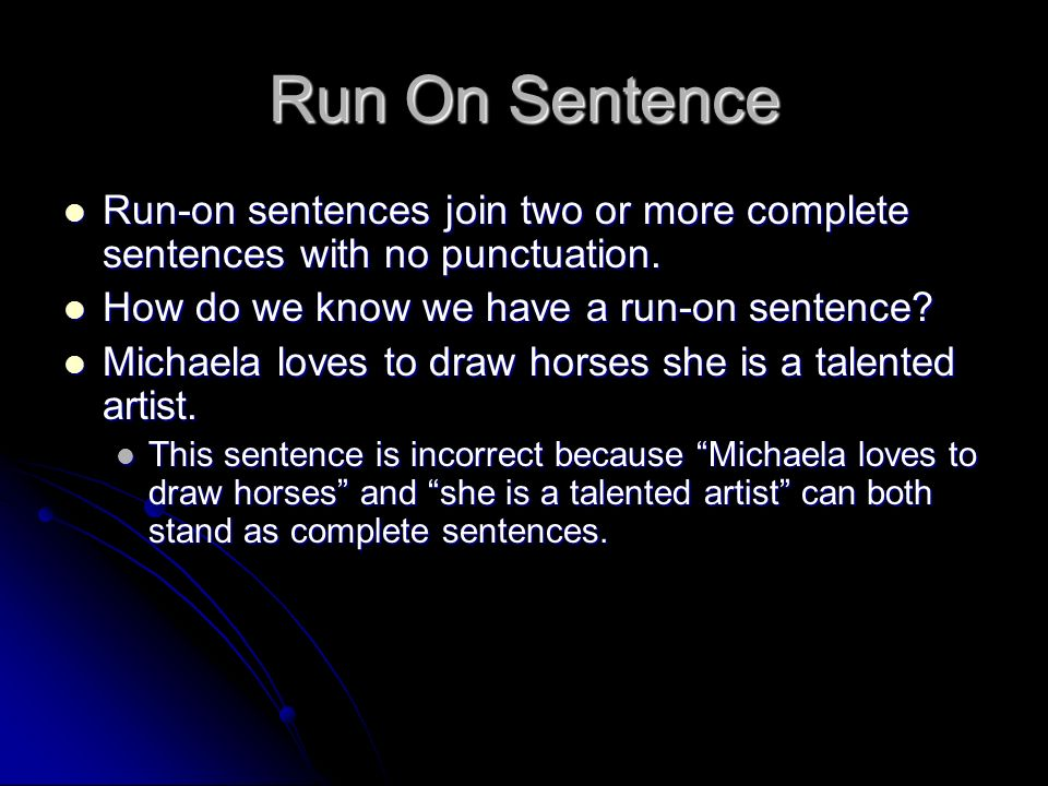 Run On Sentence Run-on sentences join two or more complete sentences with no punctuation. How do we know we have a run-on sentence