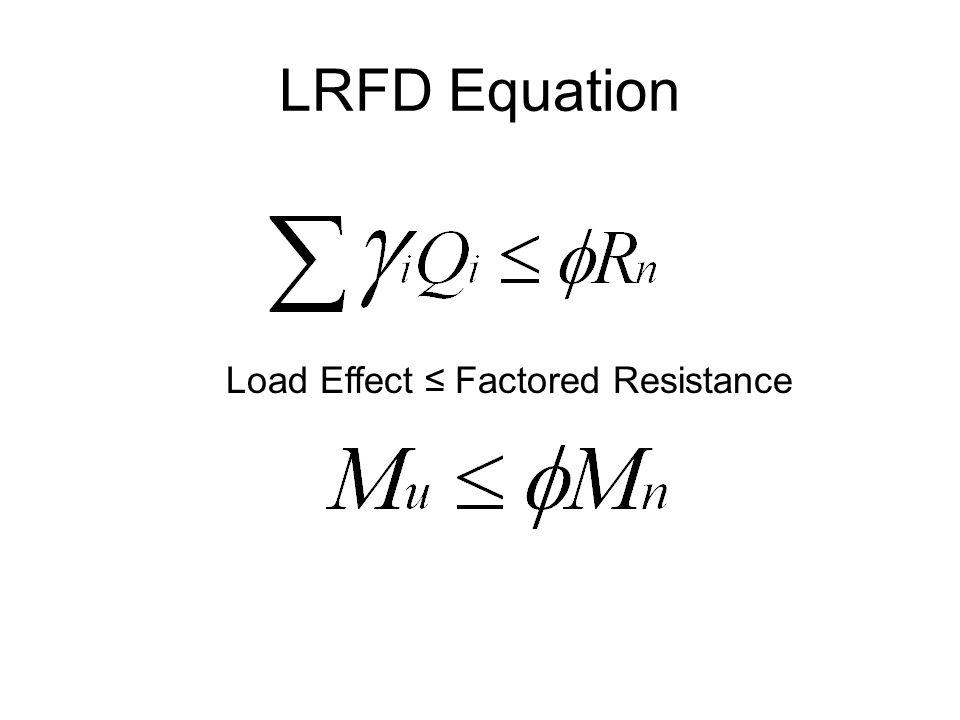 LRFD Equation Load Effect ≤ Factored Resistance