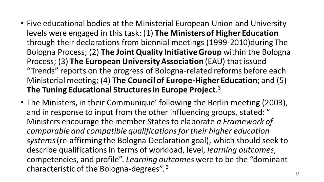 Five educational bodies at the Ministerial European Union and University levels were engaged in this task: (1) The Ministers of Higher Education through their declarations from biennial meetings (1999-2010)during The Bologna Process; (2) The Joint Quality Initiative Group within the Bologna Process; (3) The European University Association (EAU) that issued Trends reports on the progress of Bologna-related reforms before each Ministerial meeting; (4) The Council of Europe-Higher Education; and (5) The Tuning Educational Structures in Europe Project.3