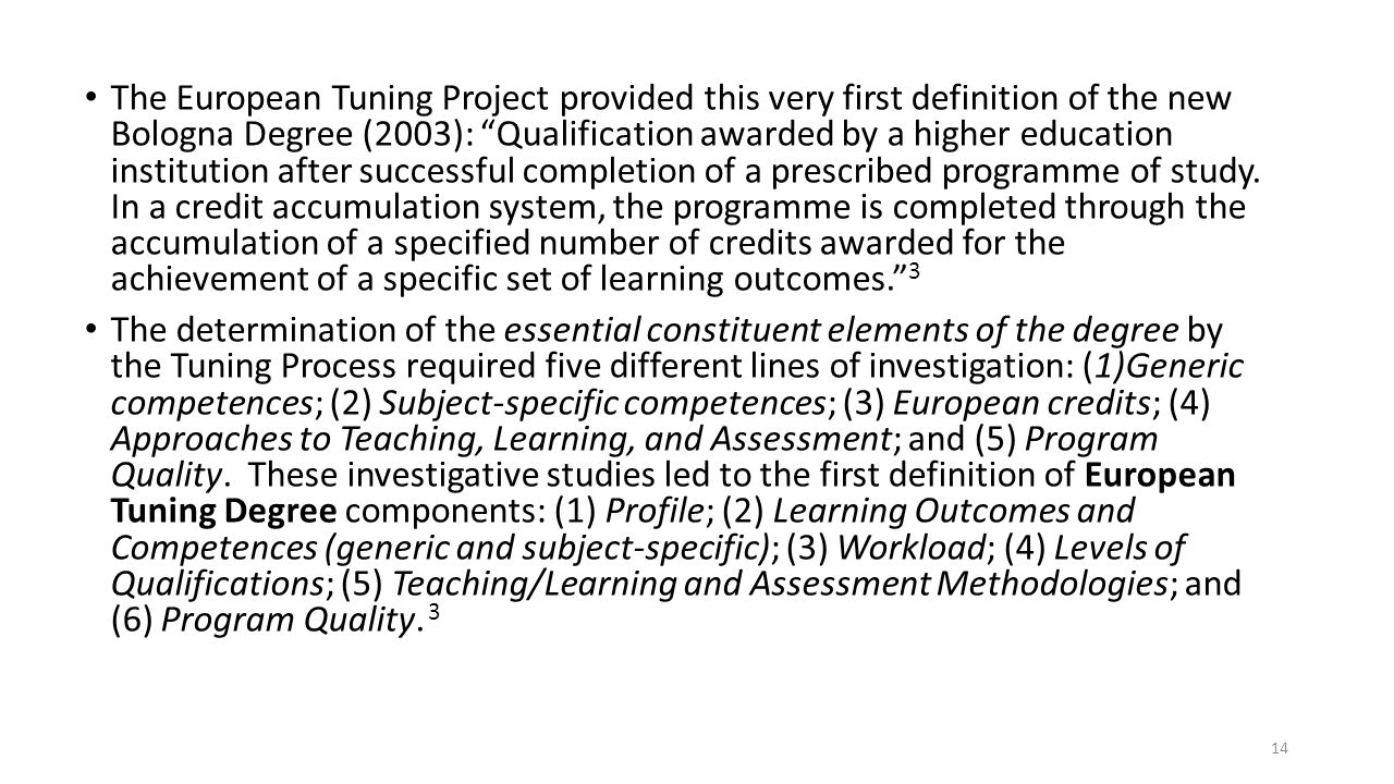 The European Tuning Project provided this very first definition of the new Bologna Degree (2003): Qualification awarded by a higher education institution after successful completion of a prescribed programme of study. In a credit accumulation system, the programme is completed through the accumulation of a specified number of credits awarded for the achievement of a specific set of learning outcomes. 3