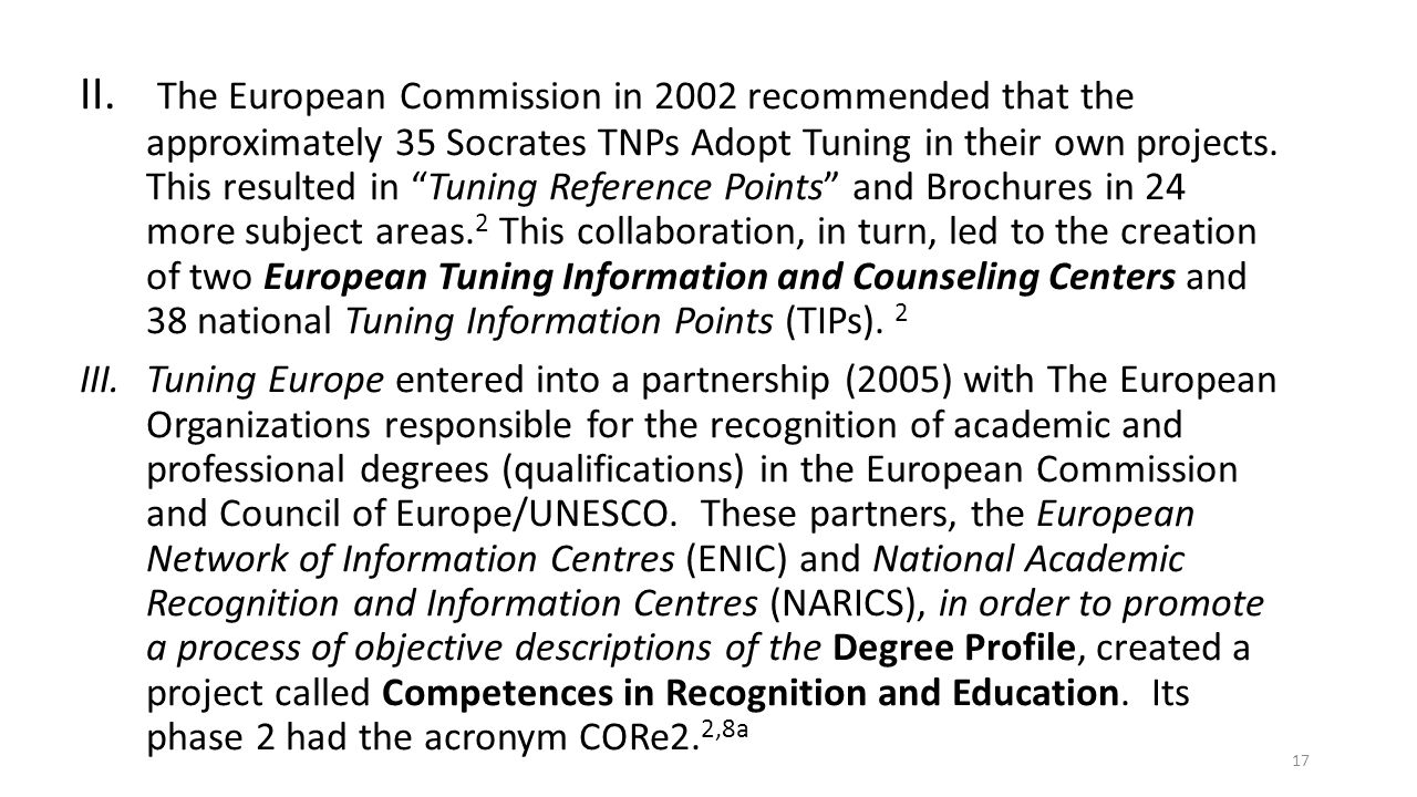 The European Commission in 2002 recommended that the approximately 35 Socrates TNPs Adopt Tuning in their own projects. This resulted in Tuning Reference Points and Brochures in 24 more subject areas.2 This collaboration, in turn, led to the creation of two European Tuning Information and Counseling Centers and 38 national Tuning Information Points (TIPs). 2