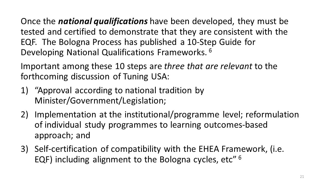 Once the national qualifications have been developed, they must be tested and certified to demonstrate that they are consistent with the EQF. The Bologna Process has published a 10-Step Guide for Developing National Qualifications Frameworks. 6