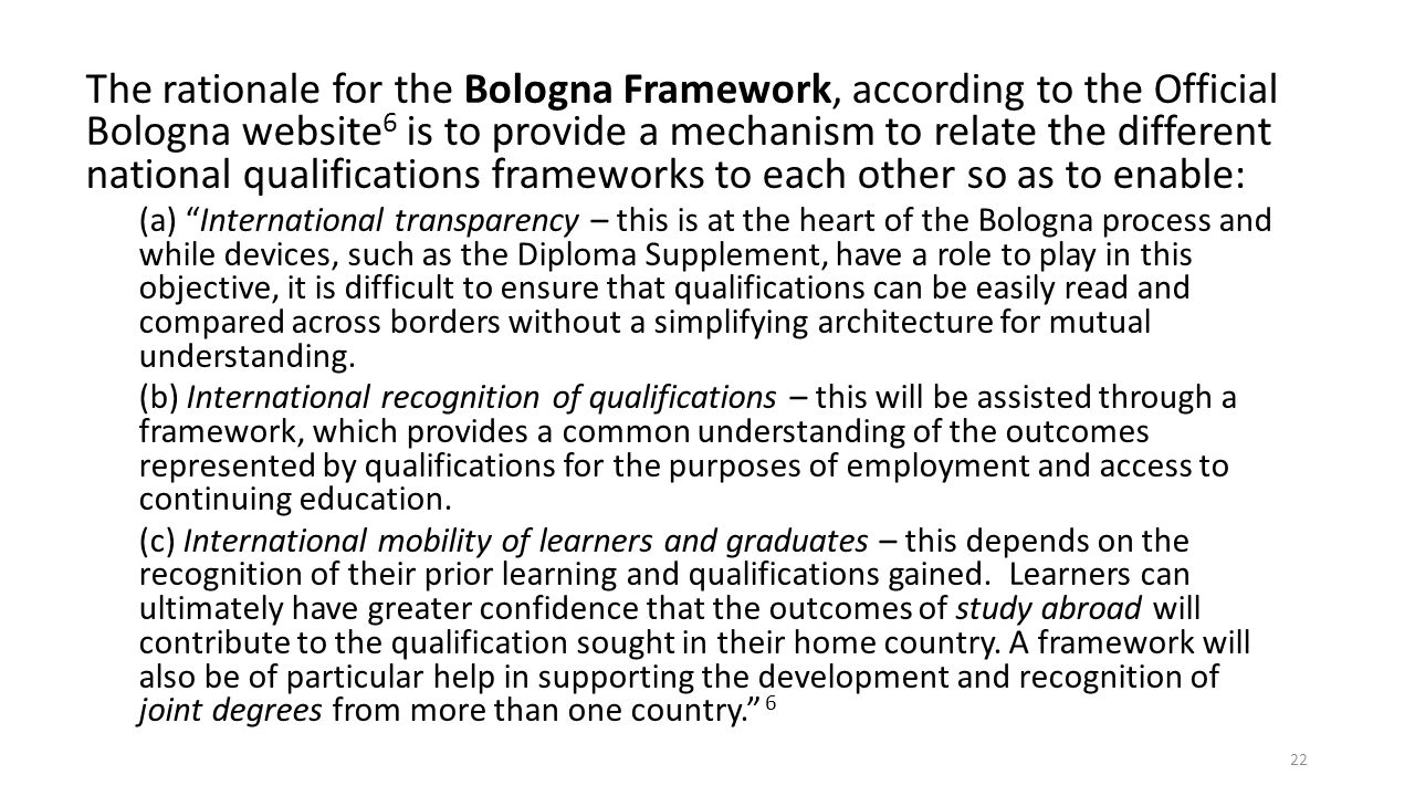 The rationale for the Bologna Framework, according to the Official Bologna website6 is to provide a mechanism to relate the different national qualifications frameworks to each other so as to enable: