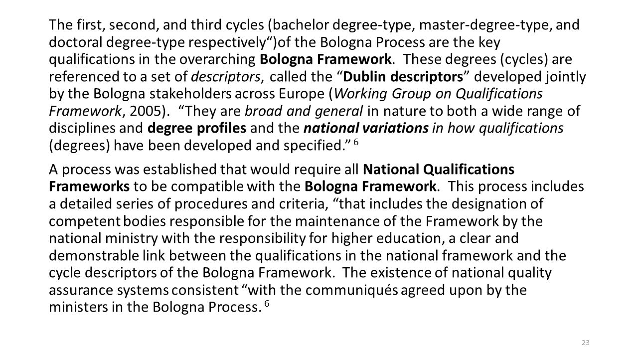 The first, second, and third cycles (bachelor degree-type, master-degree-type, and doctoral degree-type respectively )of the Bologna Process are the key qualifications in the overarching Bologna Framework.