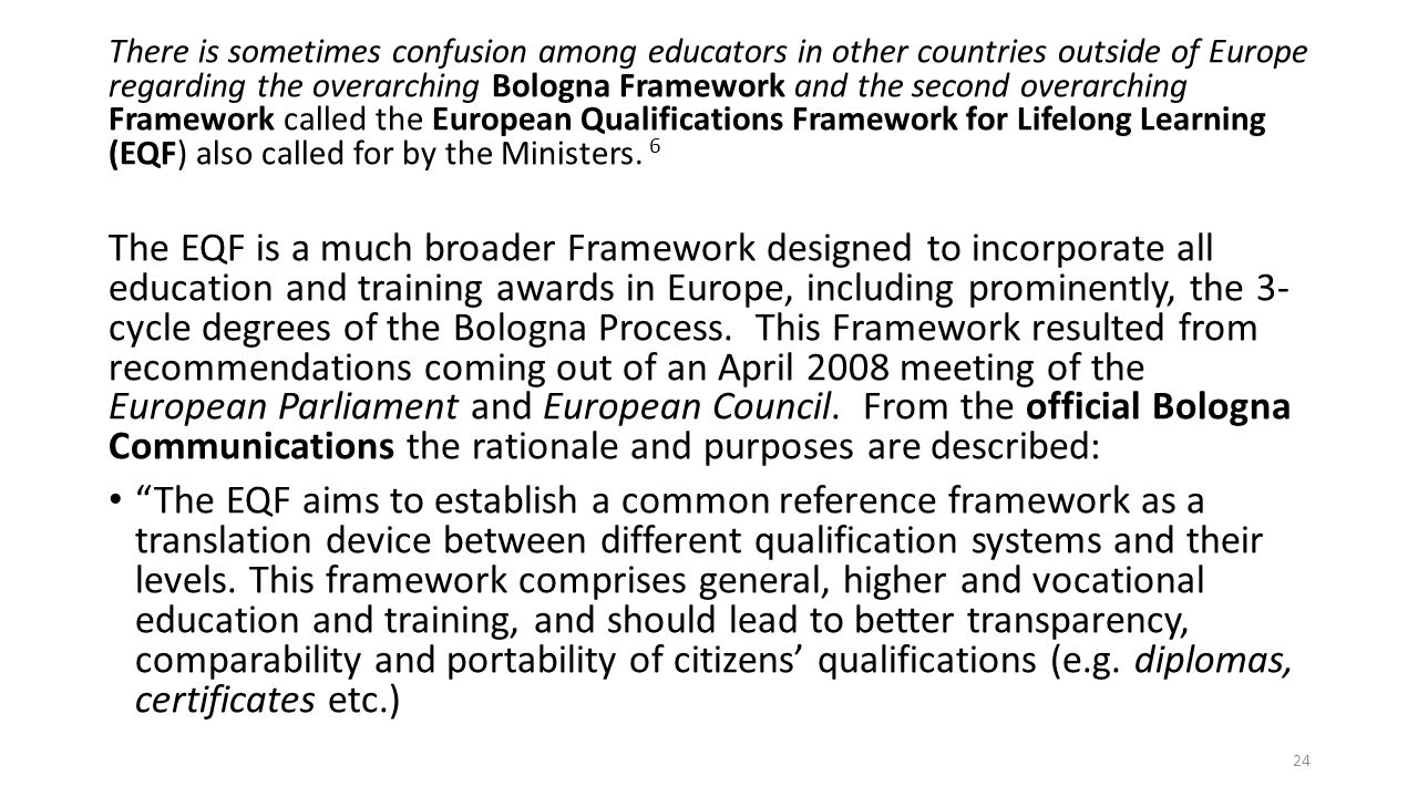 There is sometimes confusion among educators in other countries outside of Europe regarding the overarching Bologna Framework and the second overarching Framework called the European Qualifications Framework for Lifelong Learning (EQF) also called for by the Ministers. 6
