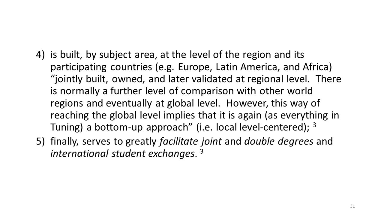 is built, by subject area, at the level of the region and its participating countries (e.g. Europe, Latin America, and Africa) jointly built, owned, and later validated at regional level. There is normally a further level of comparison with other world regions and eventually at global level. However, this way of reaching the global level implies that it is again (as everything in Tuning) a bottom-up approach (i.e. local level-centered); 3