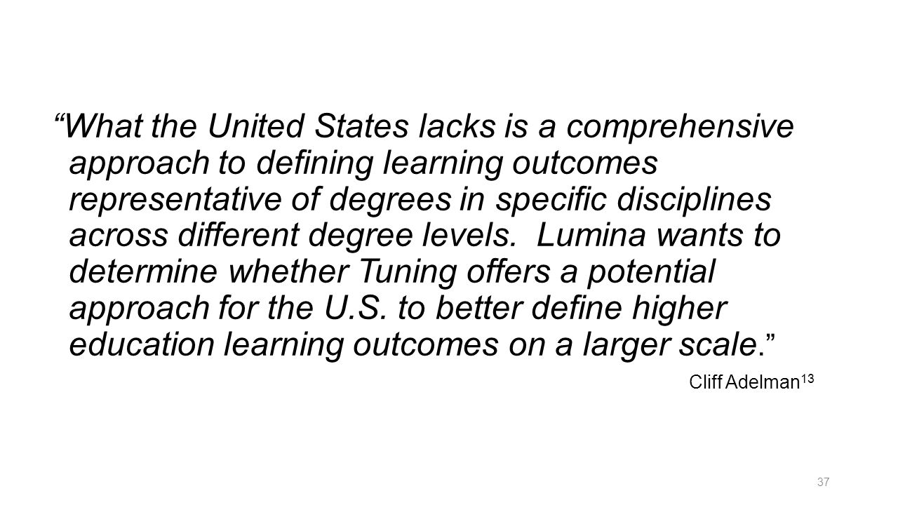 What the United States lacks is a comprehensive approach to defining learning outcomes representative of degrees in specific disciplines across different degree levels. Lumina wants to determine whether Tuning offers a potential approach for the U.S. to better define higher education learning outcomes on a larger scale.