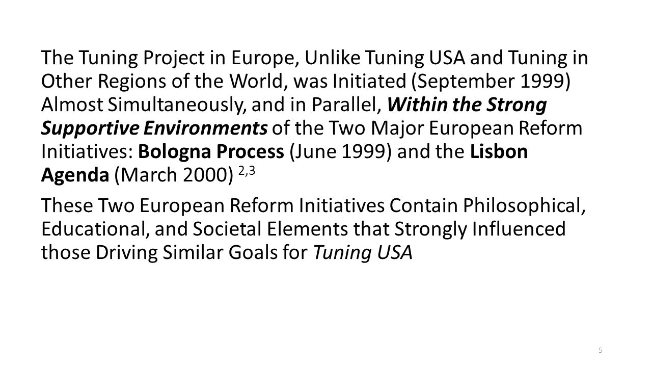 The Tuning Project in Europe, Unlike Tuning USA and Tuning in Other Regions of the World, was Initiated (September 1999) Almost Simultaneously, and in Parallel, Within the Strong Supportive Environments of the Two Major European Reform Initiatives: Bologna Process (June 1999) and the Lisbon Agenda (March 2000) 2,3 These Two European Reform Initiatives Contain Philosophical, Educational, and Societal Elements that Strongly Influenced those Driving Similar Goals for Tuning USA