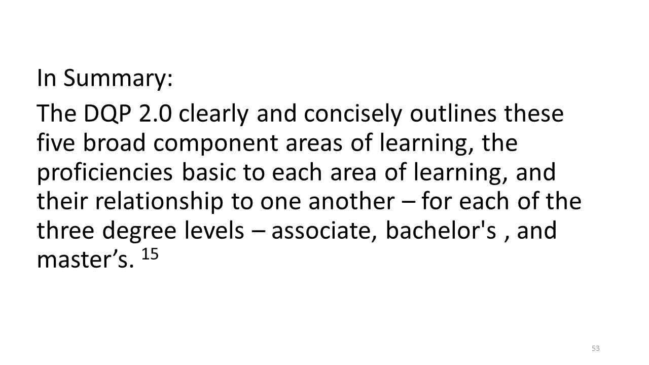 In Summary: The DQP 2.0 clearly and concisely outlines these five broad component areas of learning, the proficiencies basic to each area of learning, and their relationship to one another – for each of the three degree levels – associate, bachelor s , and master's.