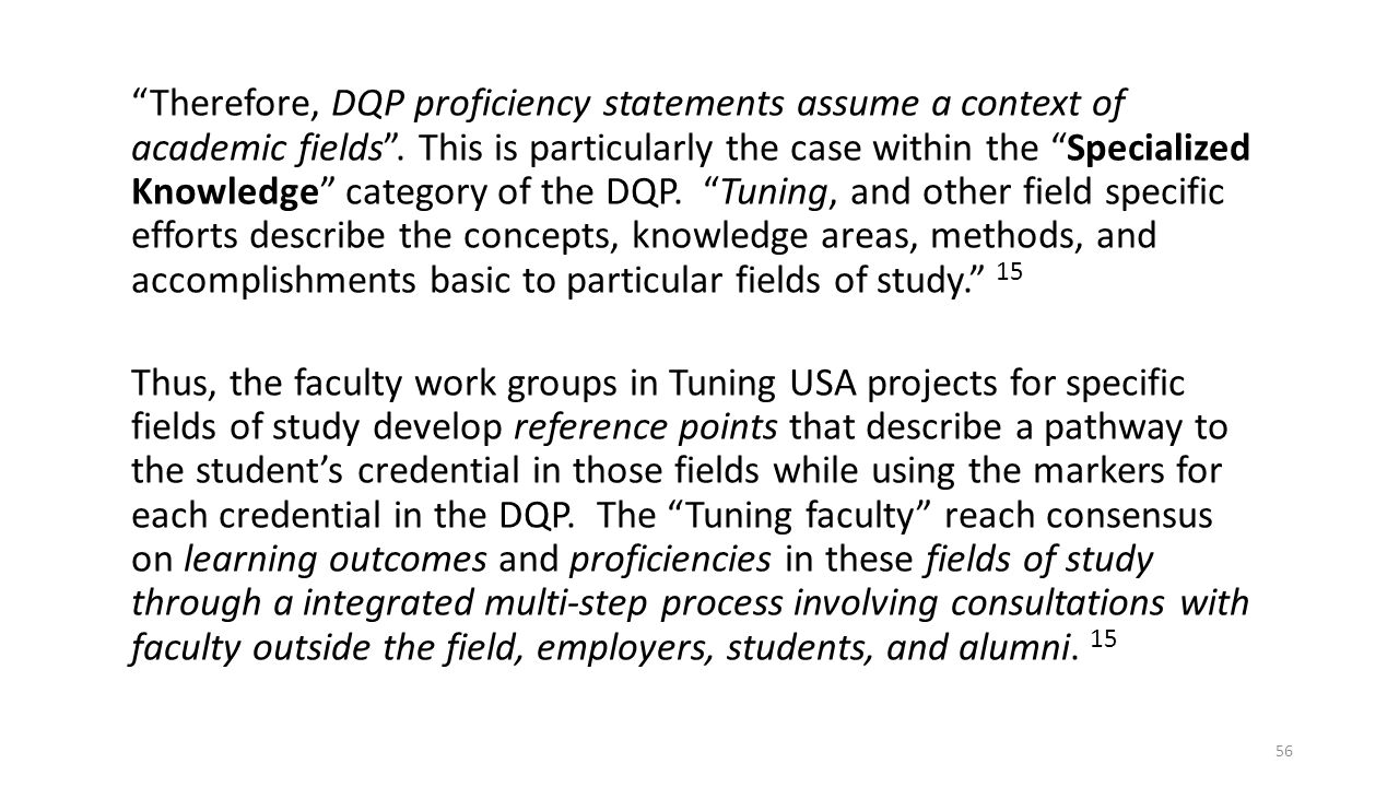 Therefore, DQP proficiency statements assume a context of academic fields . This is particularly the case within the Specialized Knowledge category of the DQP. Tuning, and other field specific efforts describe the concepts, knowledge areas, methods, and accomplishments basic to particular fields of study. 15