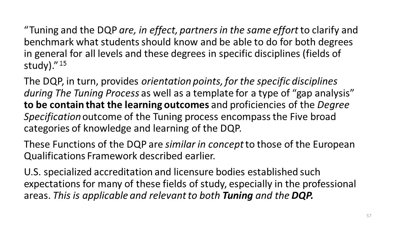 Tuning and the DQP are, in effect, partners in the same effort to clarify and benchmark what students should know and be able to do for both degrees in general for all levels and these degrees in specific disciplines (fields of study). 15 The DQP, in turn, provides orientation points, for the specific disciplines during The Tuning Process as well as a template for a type of gap analysis to be contain that the learning outcomes and proficiencies of the Degree Specification outcome of the Tuning process encompass the Five broad categories of knowledge and learning of the DQP.