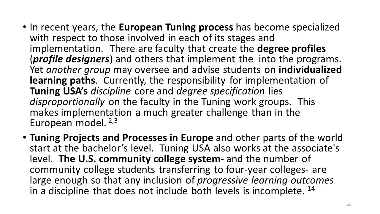 In recent years, the European Tuning process has become specialized with respect to those involved in each of its stages and implementation. There are faculty that create the degree profiles (profile designers) and others that implement the into the programs. Yet another group may oversee and advise students on individualized learning paths. Currently, the responsibility for implementation of Tuning USA's discipline core and degree specification lies disproportionally on the faculty in the Tuning work groups. This makes implementation a much greater challenge than in the European model. 2,3