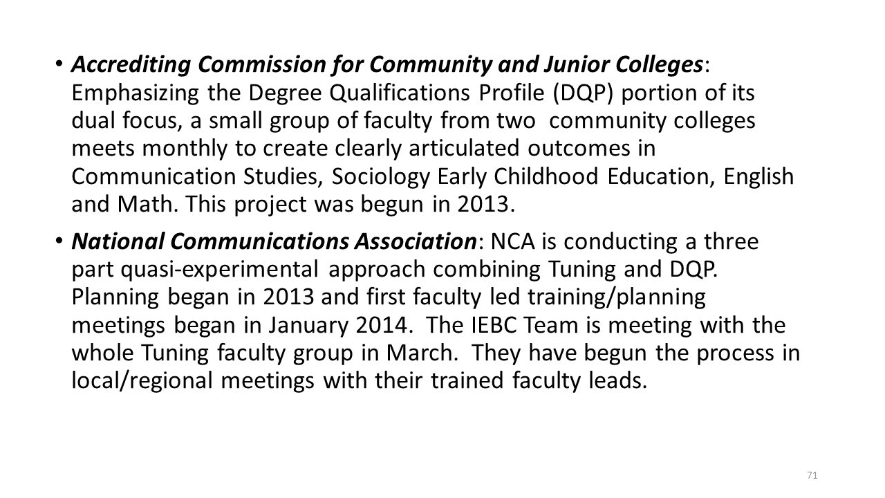 Accrediting Commission for Community and Junior Colleges: Emphasizing the Degree Qualifications Profile (DQP) portion of its dual focus, a small group of faculty from two community colleges meets monthly to create clearly articulated outcomes in Communication Studies, Sociology Early Childhood Education, English and Math. This project was begun in 2013.