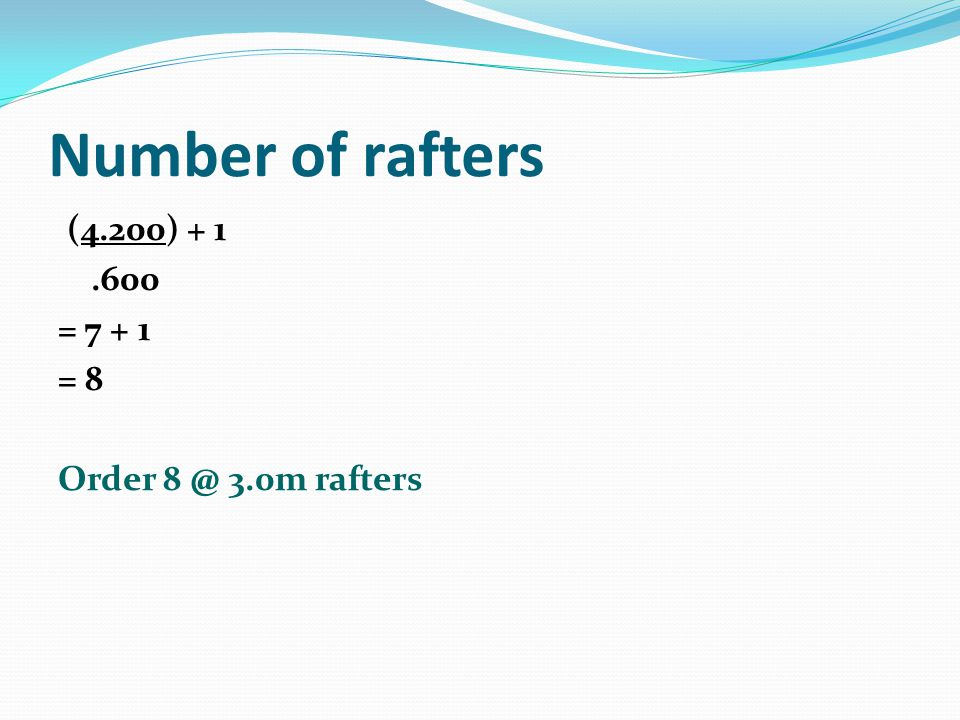 Number of rafters (4.200) + 1 .600 = 7 + 1 = 8 Order 8 @ 3.0m rafters