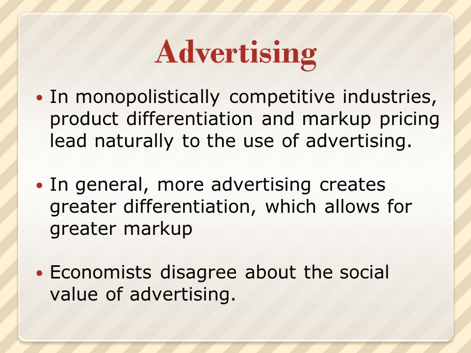 Advertising In monopolistically competitive industries, product differentiation and markup pricing lead naturally to the use of advertising.