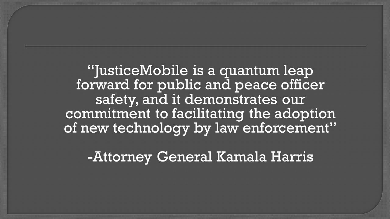 JusticeMobile is a quantum leap forward for public and peace officer safety, and it demonstrates our commitment to facilitating the adoption of new technology by law enforcement -Attorney General Kamala Harris