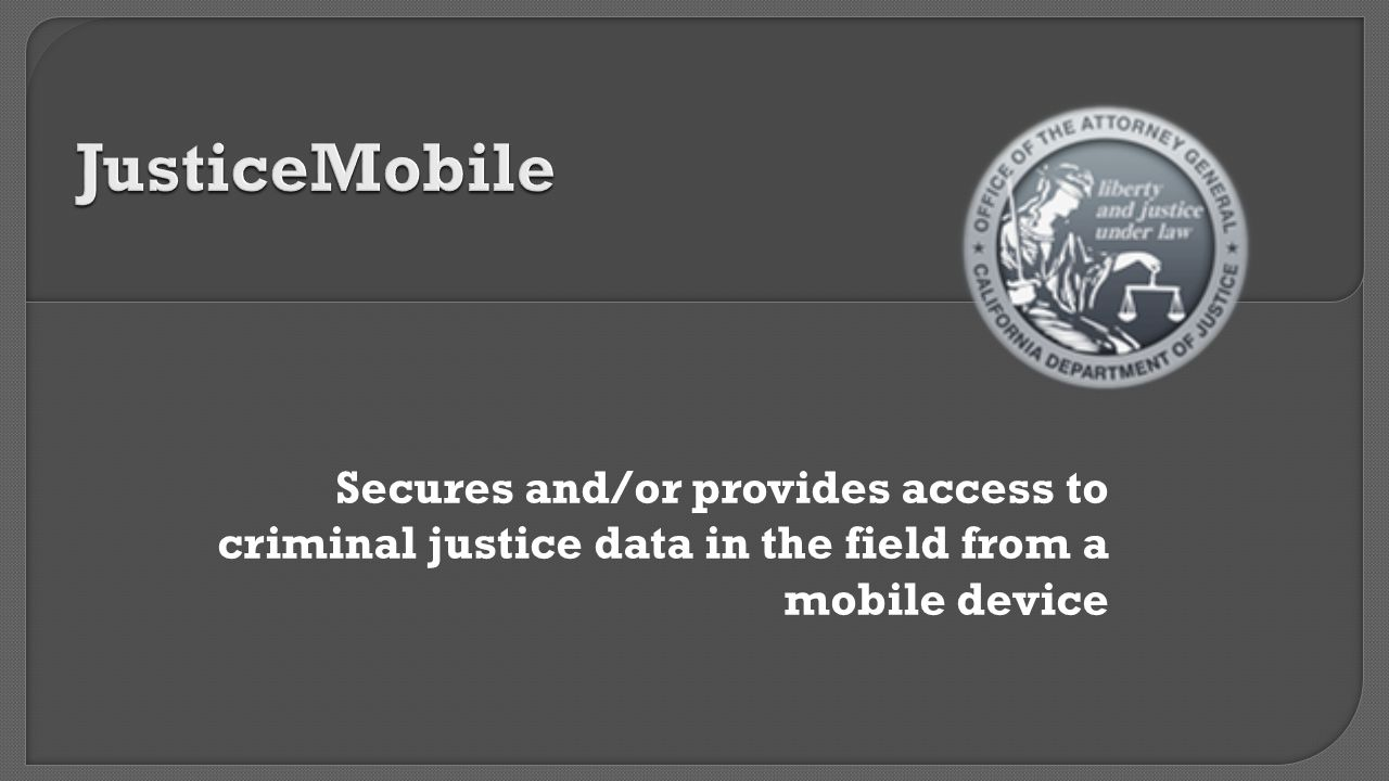 JusticeMobile Secures and/or provides access to criminal justice data in the field from a mobile device.