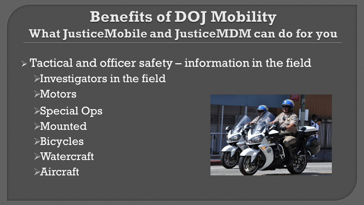 Benefits of DOJ Mobility What JusticeMobile and JusticeMDM can do for you
