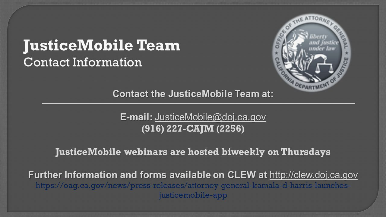 JusticeMobile Team Contact Information. Contact the JusticeMobile Team at: E-mail: JusticeMobile@doj.ca.gov.