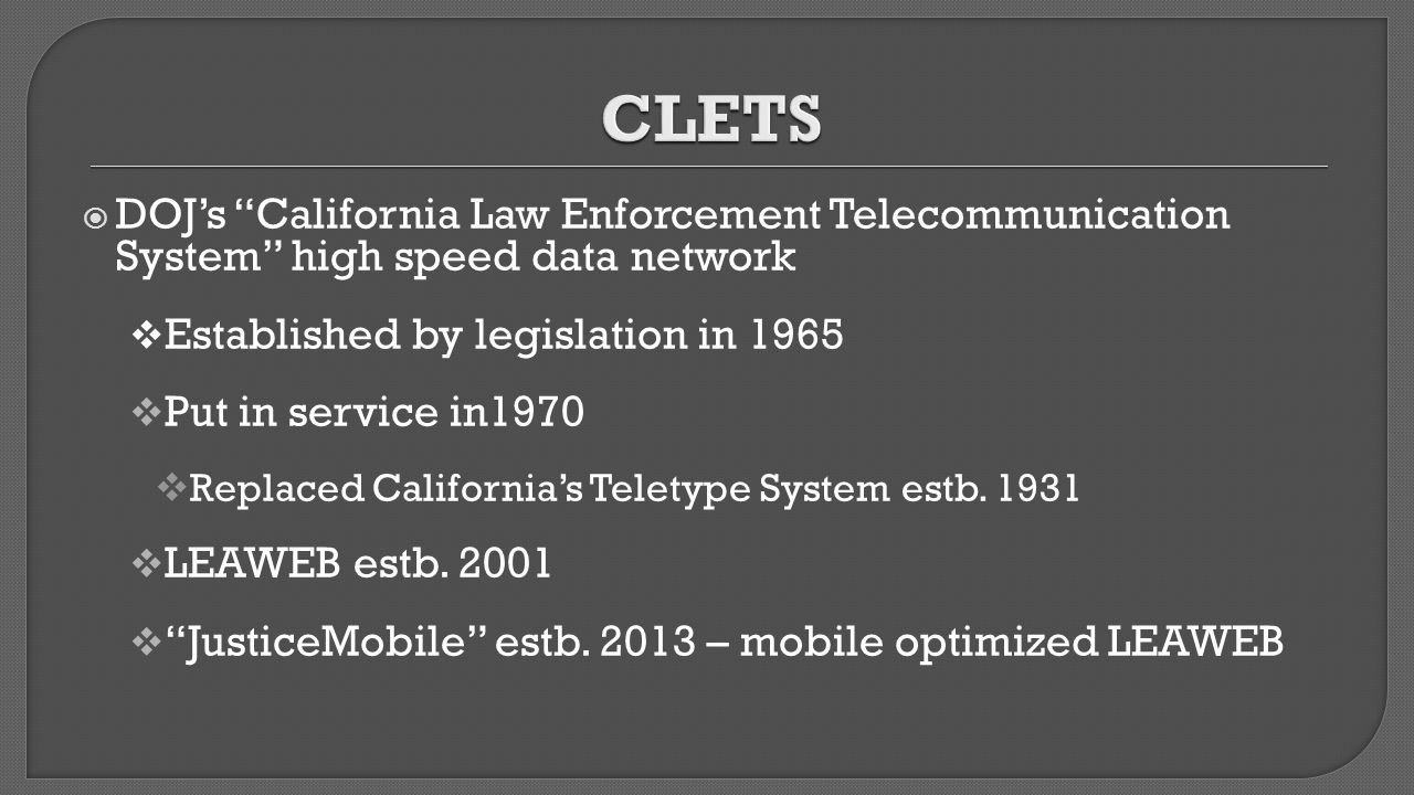 CLETS DOJ's California Law Enforcement Telecommunication System high speed data network. Established by legislation in 1965.