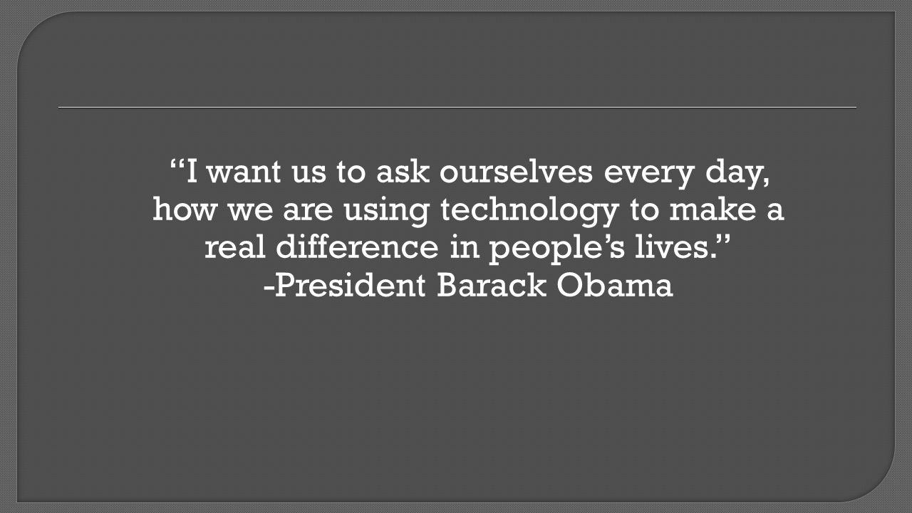 I want us to ask ourselves every day, how we are using technology to make a real difference in people's lives. -President Barack Obama