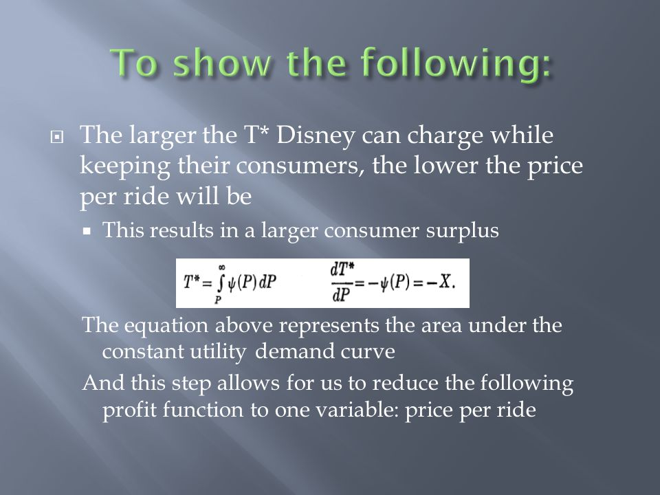 To show the following: The larger the T* Disney can charge while keeping their consumers, the lower the price per ride will be.