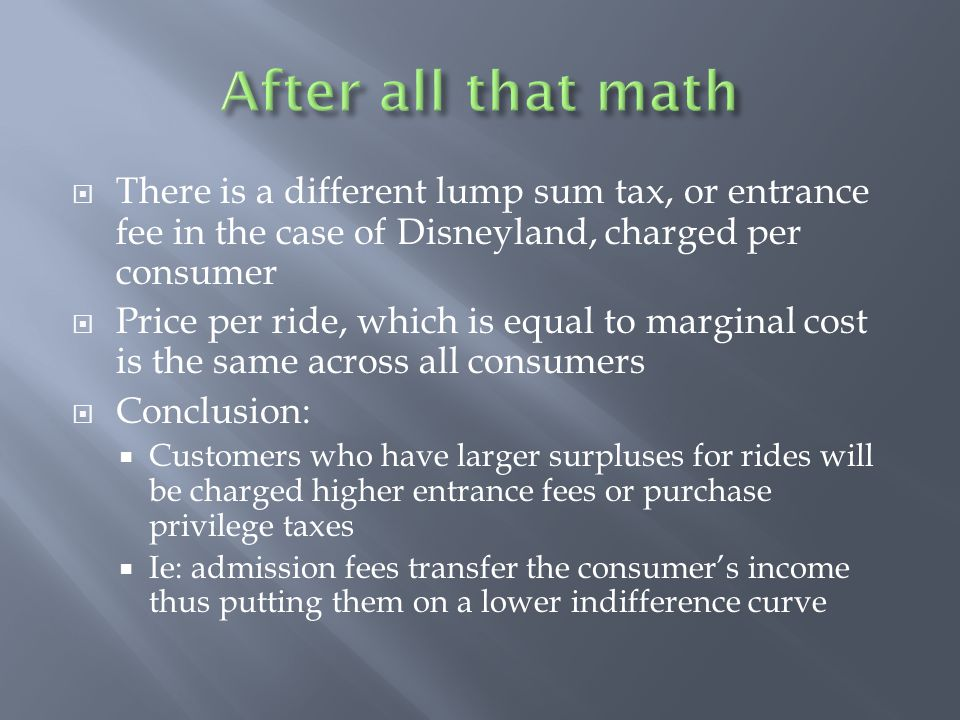 After all that math There is a different lump sum tax, or entrance fee in the case of Disneyland, charged per consumer.