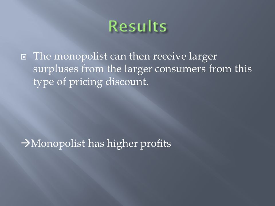 Results The monopolist can then receive larger surpluses from the larger consumers from this type of pricing discount.