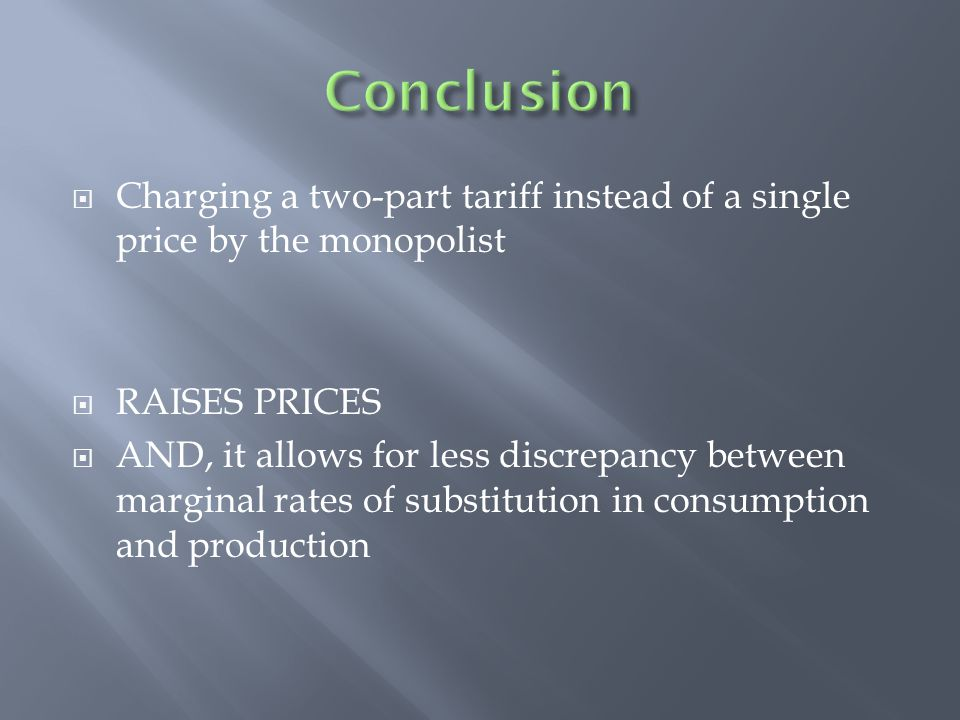 Conclusion Charging a two-part tariff instead of a single price by the monopolist. RAISES PRICES.