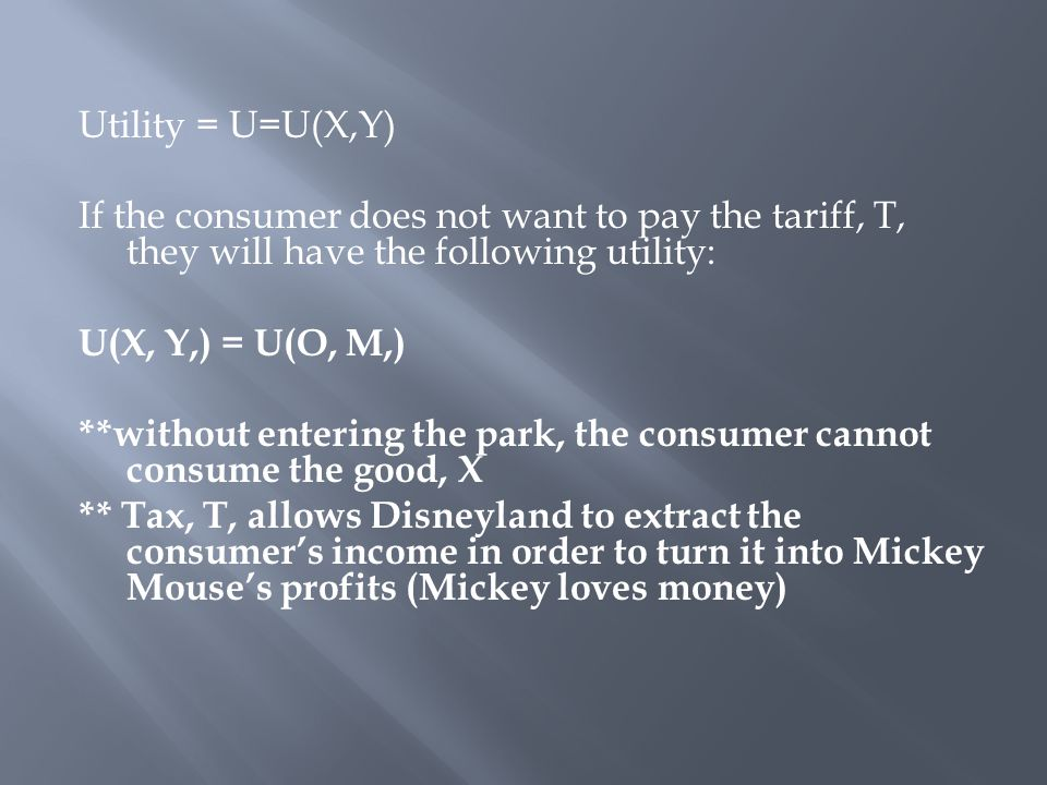 Utility = U=U(X,Y) If the consumer does not want to pay the tariff, T, they will have the following utility: U(X, Y,) = U(O, M,) **without entering the park, the consumer cannot consume the good, X ** Tax, T, allows Disneyland to extract the consumer's income in order to turn it into Mickey Mouse's profits (Mickey loves money)