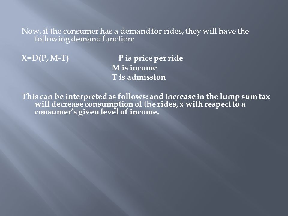 Now, if the consumer has a demand for rides, they will have the following demand function: X=D(P, M-T) P is price per ride M is income T is admission This can be interpreted as follows: and increase in the lump sum tax will decrease consumption of the rides, x with respect to a consumer's given level of income.