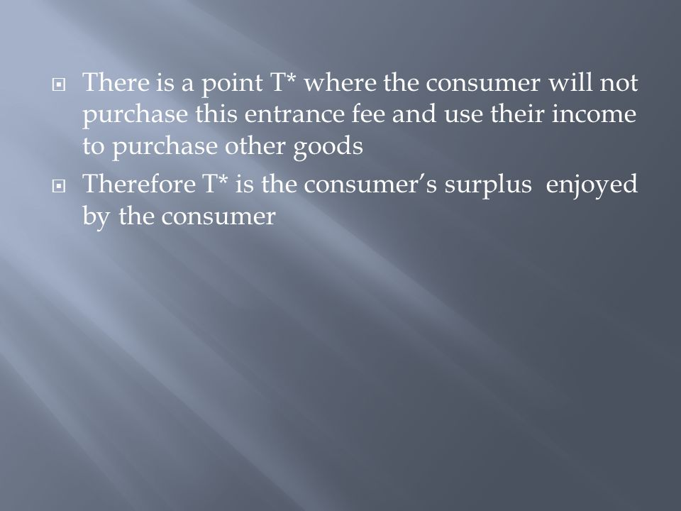 There is a point T* where the consumer will not purchase this entrance fee and use their income to purchase other goods