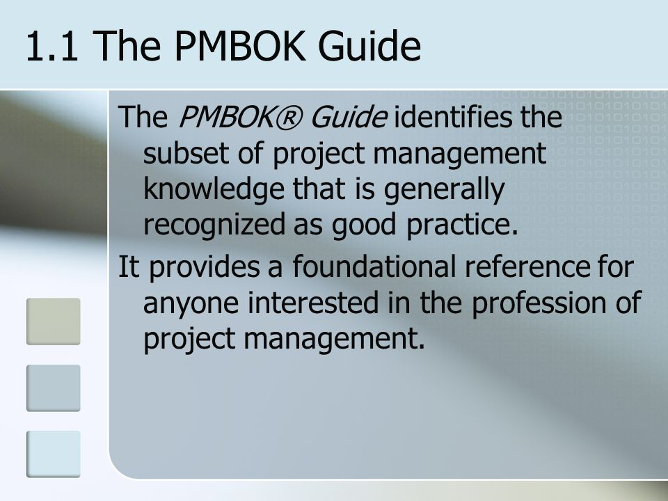 1.1 The PMBOK Guide The PMBOK® Guide identifies the subset of project management knowledge that is generally recognized as good practice.