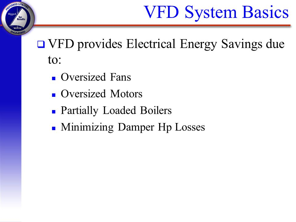 VFD System Basics VFD provides Electrical Energy Savings due to: