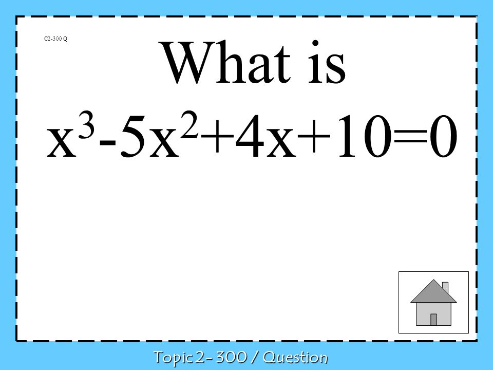 What is x3-5x2+4x+10=0 C2-300 Q Topic 2- 300 / Question