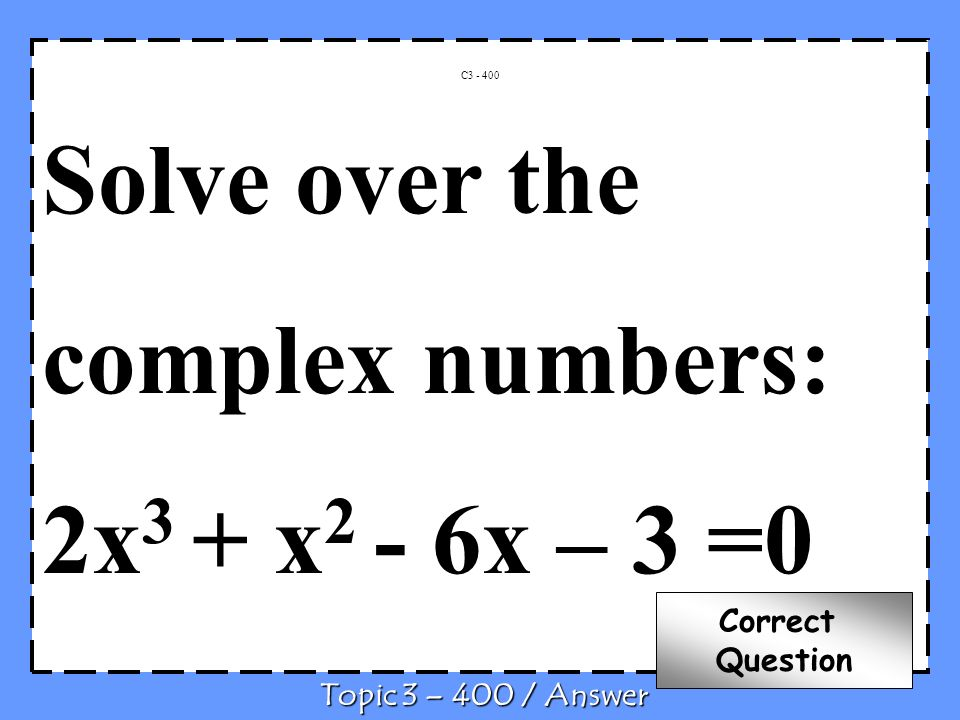 Solve over the complex numbers: 2x3 + x2 - 6x – 3 =0 Correct Question